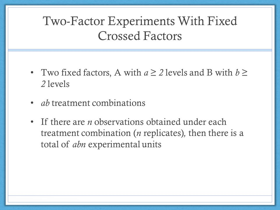 Two-Factor Experiments With Fixed Crossed Factors Two fixed factors, A with a ≥ 2 levels and B with b ≥ 2 levels ab treatment combinations If there are n observations obtained under each treatment combination ( n replicates), then there is a total of abn experimental units