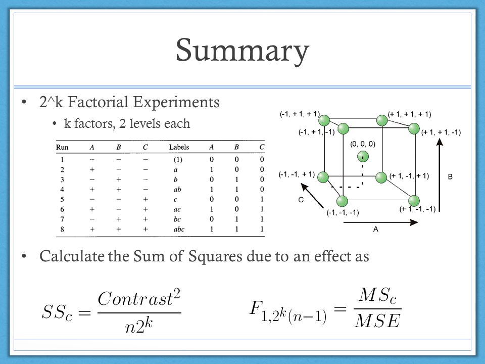 Summary 2^k Factorial Experiments k factors, 2 levels each Calculate the Sum of Squares due to an effect as