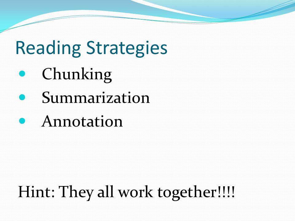 Reading Strategies Chunking Summarization Annotation Hint: They all work together!!!!