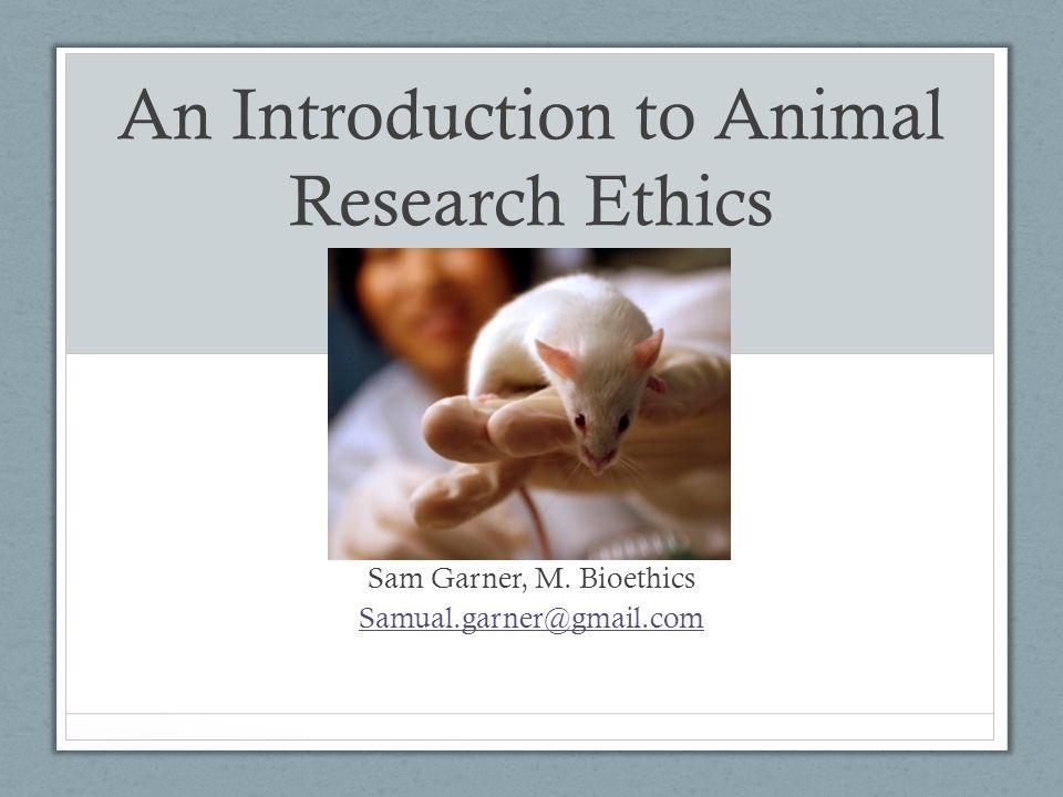 An Introduction to Animal Research Ethics Sam Garner, M. Bioethics Samual.garner@gmail.com