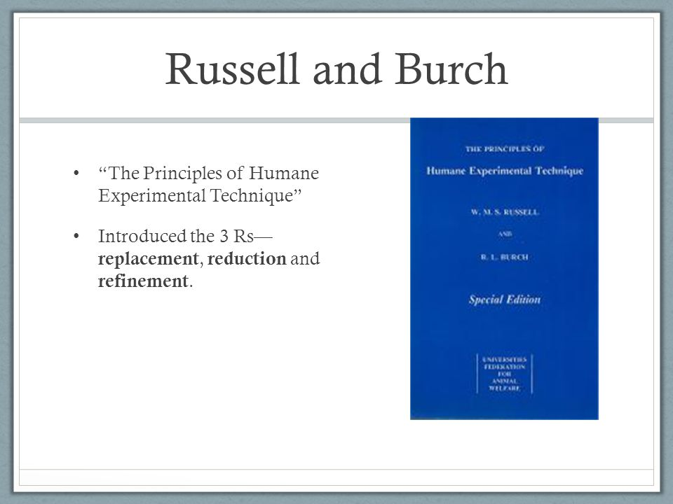 Russell and Burch The Principles of Humane Experimental Technique Introduced the 3 Rs— replacement, reduction and refinement.