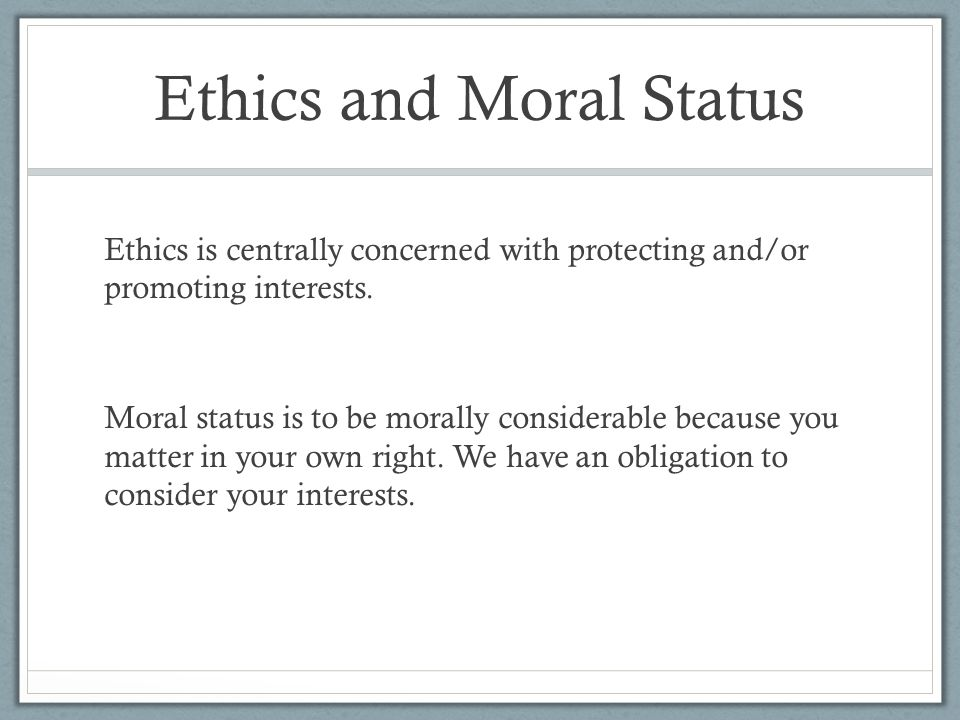 Ethics and Moral Status Ethics is centrally concerned with protecting and/or promoting interests.