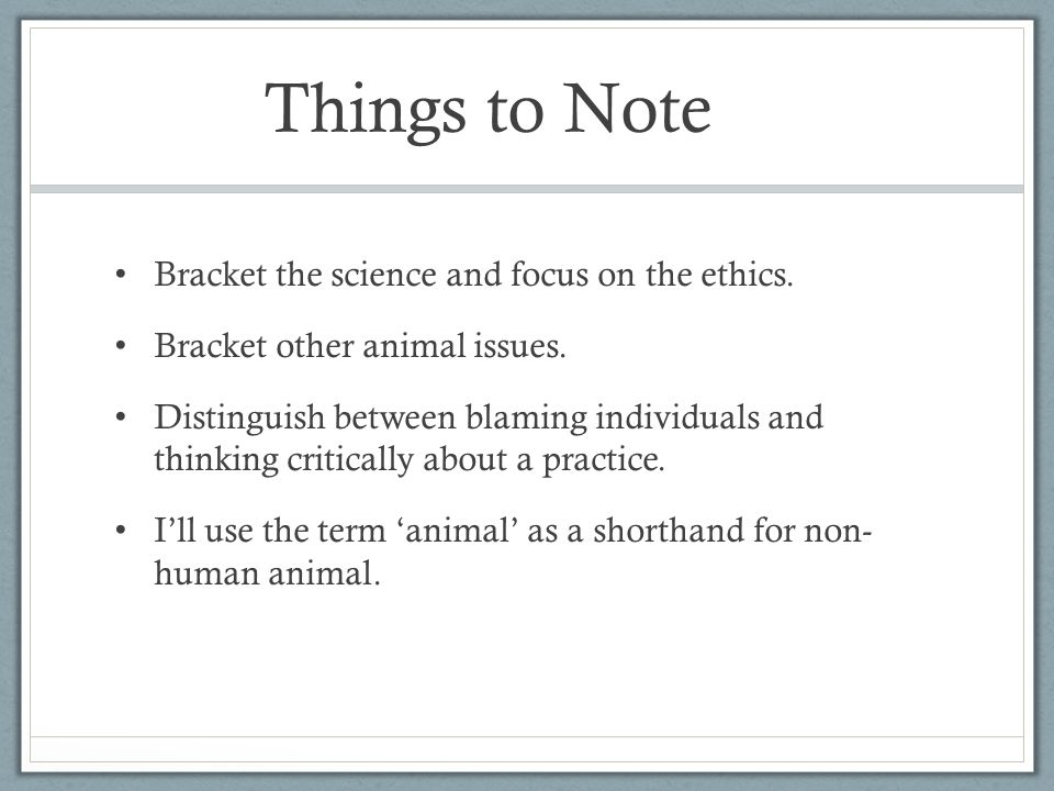 Things to Note Bracket the science and focus on the ethics.