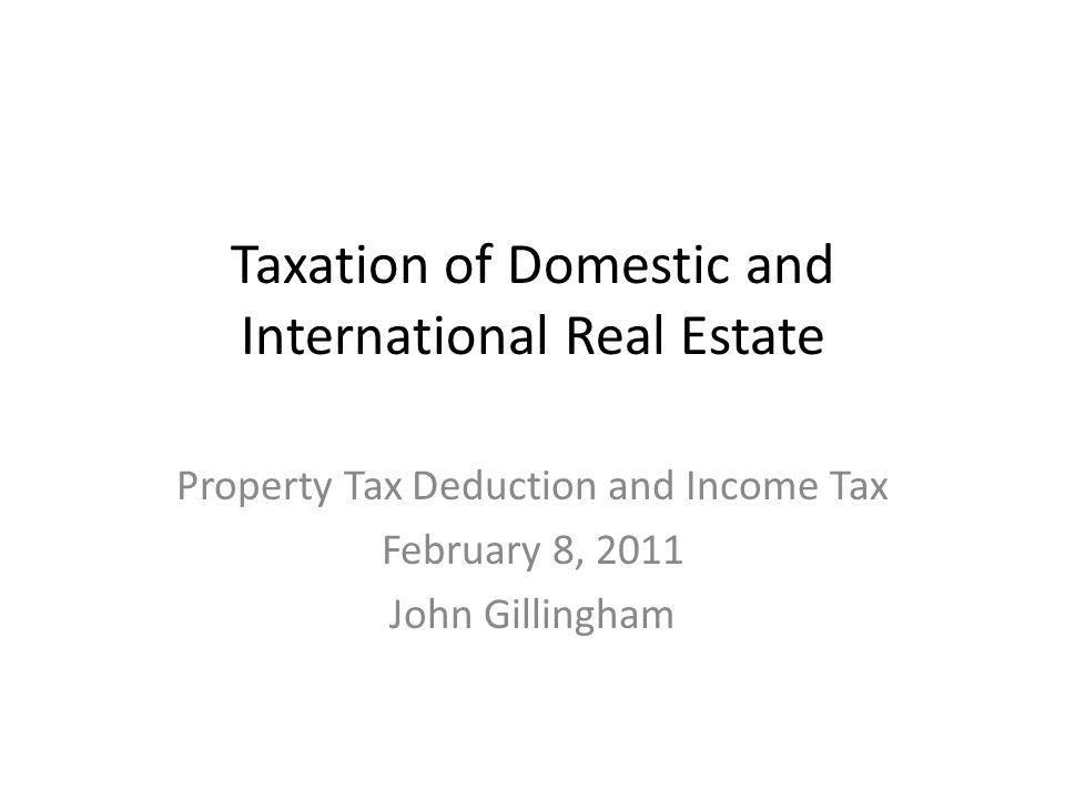 Taxation of Domestic and International Real Estate Property Tax Deduction and Income Tax February 8, 2011 John Gillingham