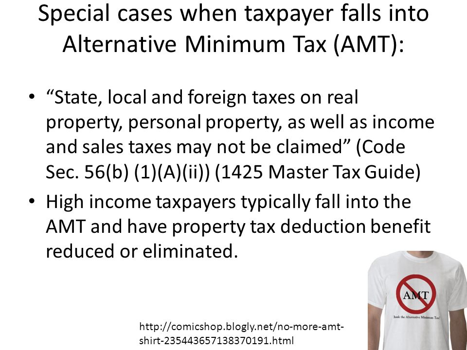 Special cases when taxpayer falls into Alternative Minimum Tax (AMT): State, local and foreign taxes on real property, personal property, as well as income and sales taxes may not be claimed (Code Sec.