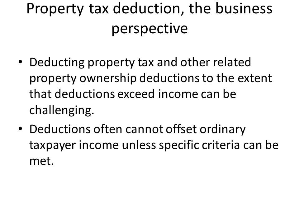 Property tax deduction, the business perspective Deducting property tax and other related property ownership deductions to the extent that deductions exceed income can be challenging.