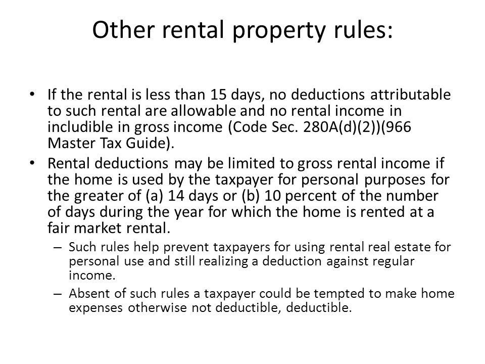 Other rental property rules: If the rental is less than 15 days, no deductions attributable to such rental are allowable and no rental income in includible in gross income (Code Sec.