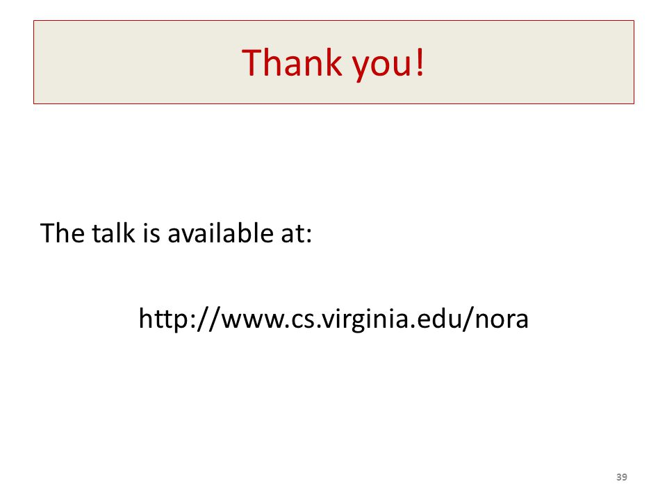 Thank you! The talk is available at: http://www.cs.virginia.edu/nora 39
