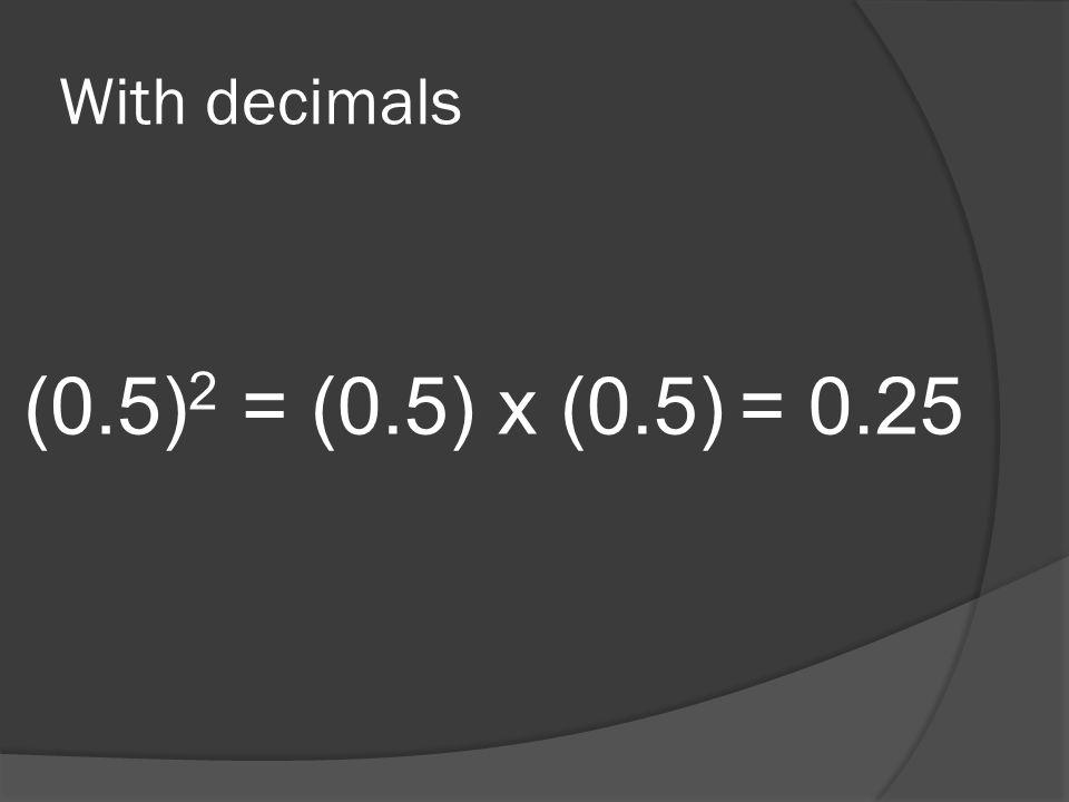 With decimals (0.5) 2 = (0.5) x (0.5)= 0.25