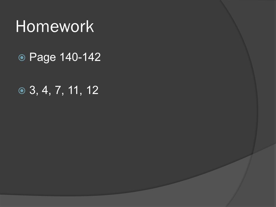 Homework  Page 140-142  3, 4, 7, 11, 12