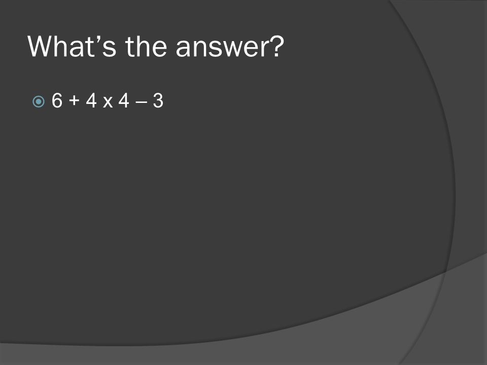 What's the answer  6 + 4 x 4 – 3