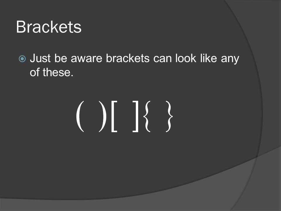 Brackets  Just be aware brackets can look like any of these.