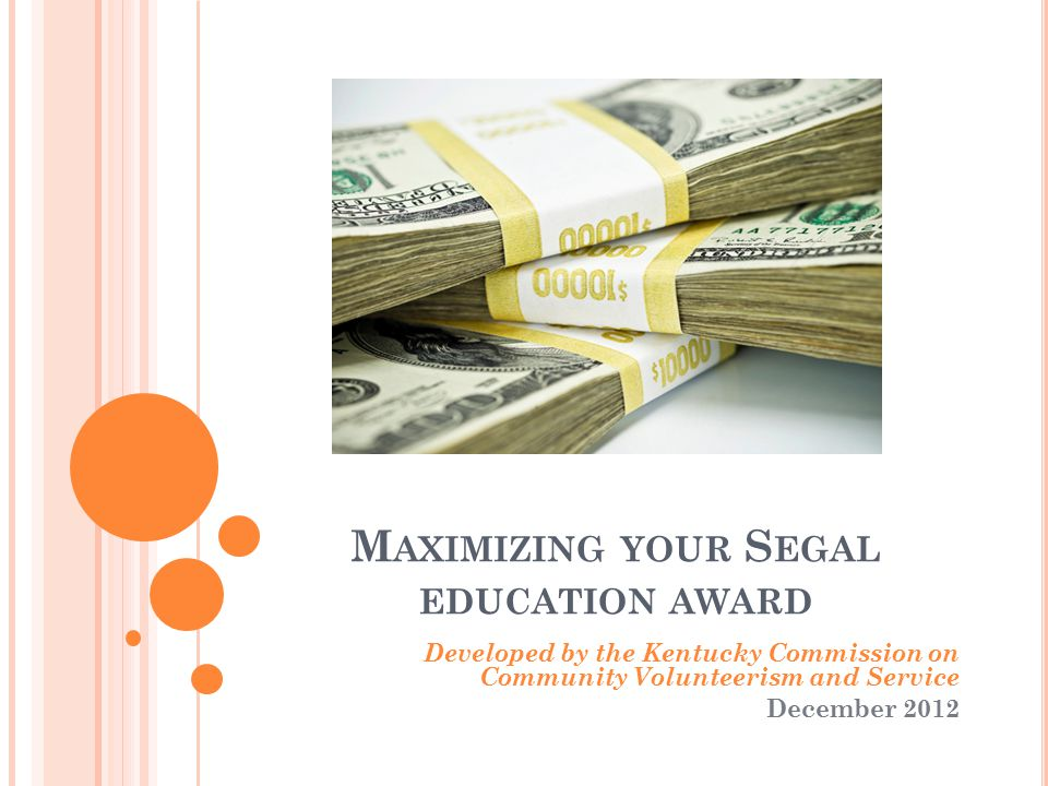 M AXIMIZING YOUR S EGAL EDUCATION AWARD Developed by the Kentucky Commission on Community Volunteerism and Service December 2012