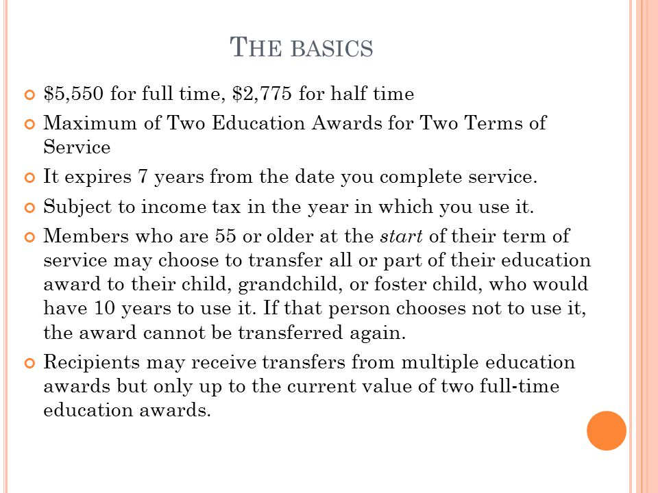 T HE BASICS $5,550 for full time, $2,775 for half time Maximum of Two Education Awards for Two Terms of Service It expires 7 years from the date you complete service.