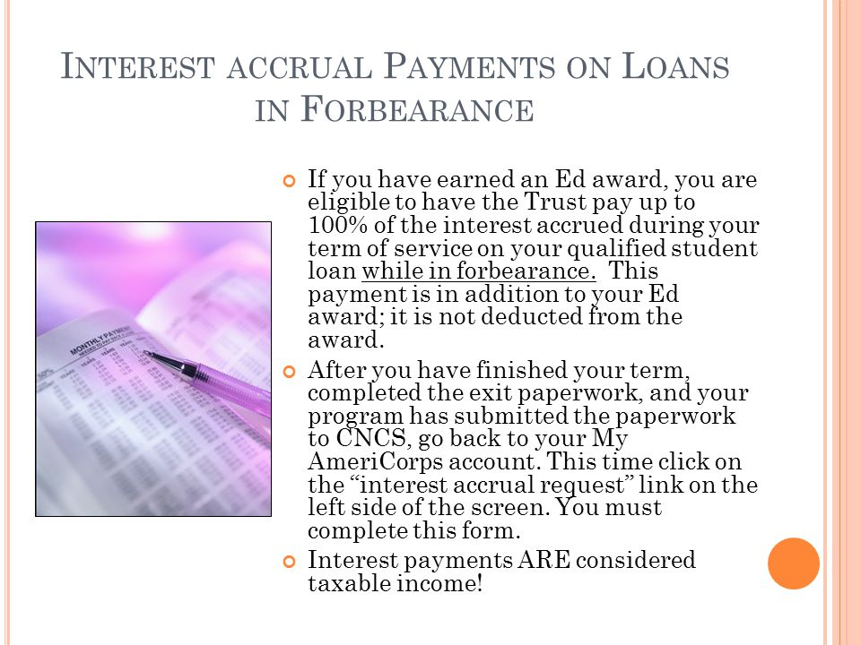 I NTEREST ACCRUAL P AYMENTS ON L OANS IN F ORBEARANCE If you have earned an Ed award, you are eligible to have the Trust pay up to 100% of the interest accrued during your term of service on your qualified student loan while in forbearance.