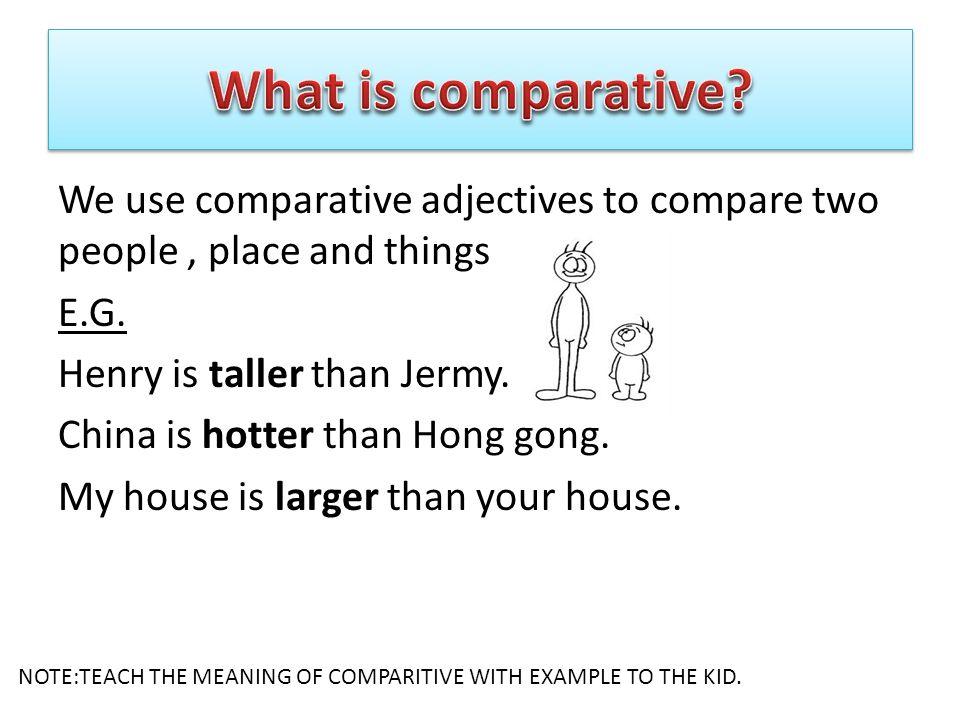 We use comparative adjectives to compare two people, place and things E.G.