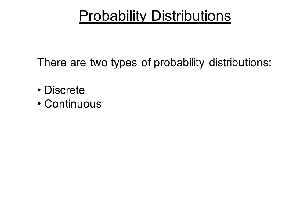 Probability Distributions There are two types of probability distributions: Discrete Continuous