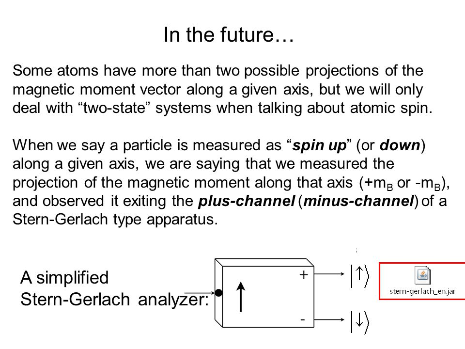 In the future… Some atoms have more than two possible projections of the magnetic moment vector along a given axis, but we will only deal with two-state systems when talking about atomic spin.