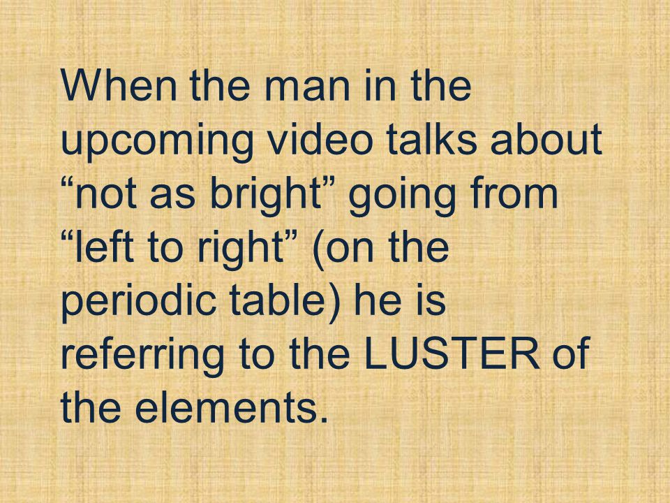 When the man in the upcoming video talks about not as bright going from left to right (on the periodic table) he is referring to the LUSTER of the elements.