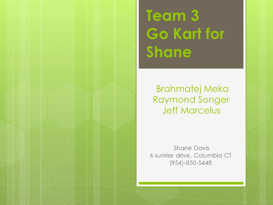 Brahmatej Meka Raymond Songer Jeff Marcelus Shane Davis 6 sunrise drive, Columbia CT (954)-850-5448 Team 3 Go Kart for Shane