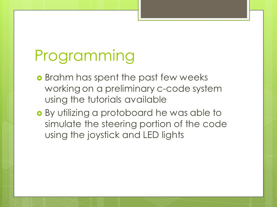 Programming  Brahm has spent the past few weeks working on a preliminary c-code system using the tutorials available  By utilizing a protoboard he was able to simulate the steering portion of the code using the joystick and LED lights