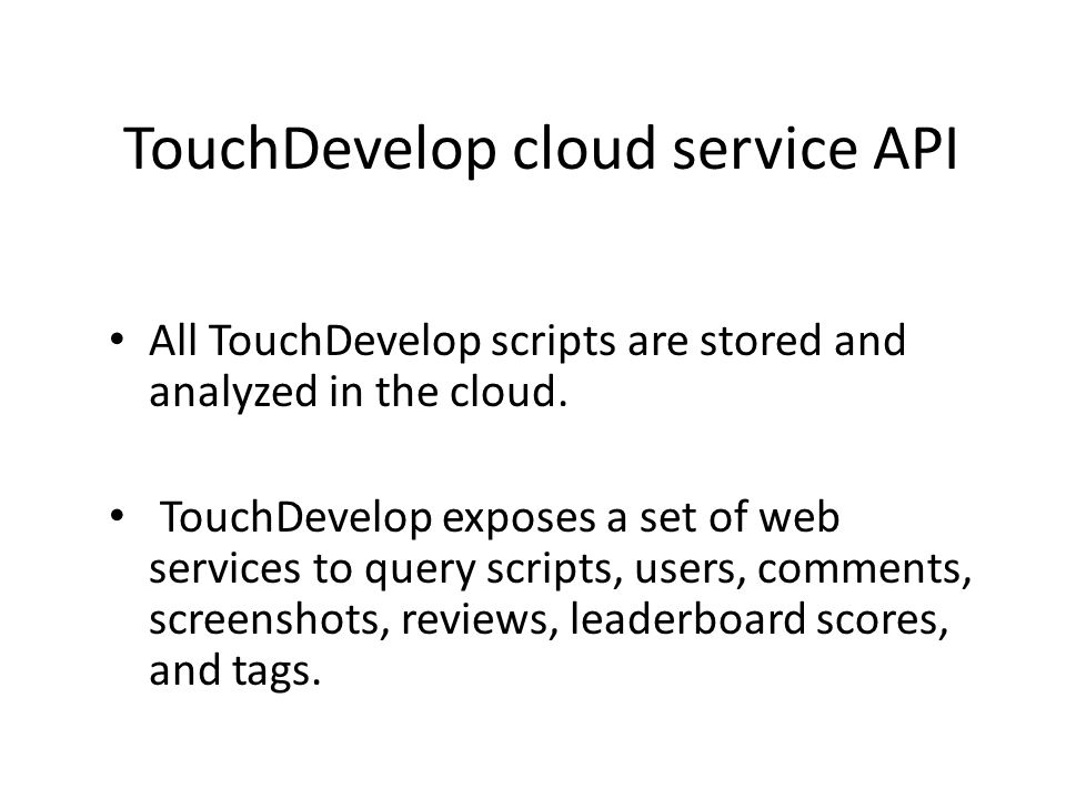 TouchDevelop cloud service API All TouchDevelop scripts are stored and analyzed in the cloud.