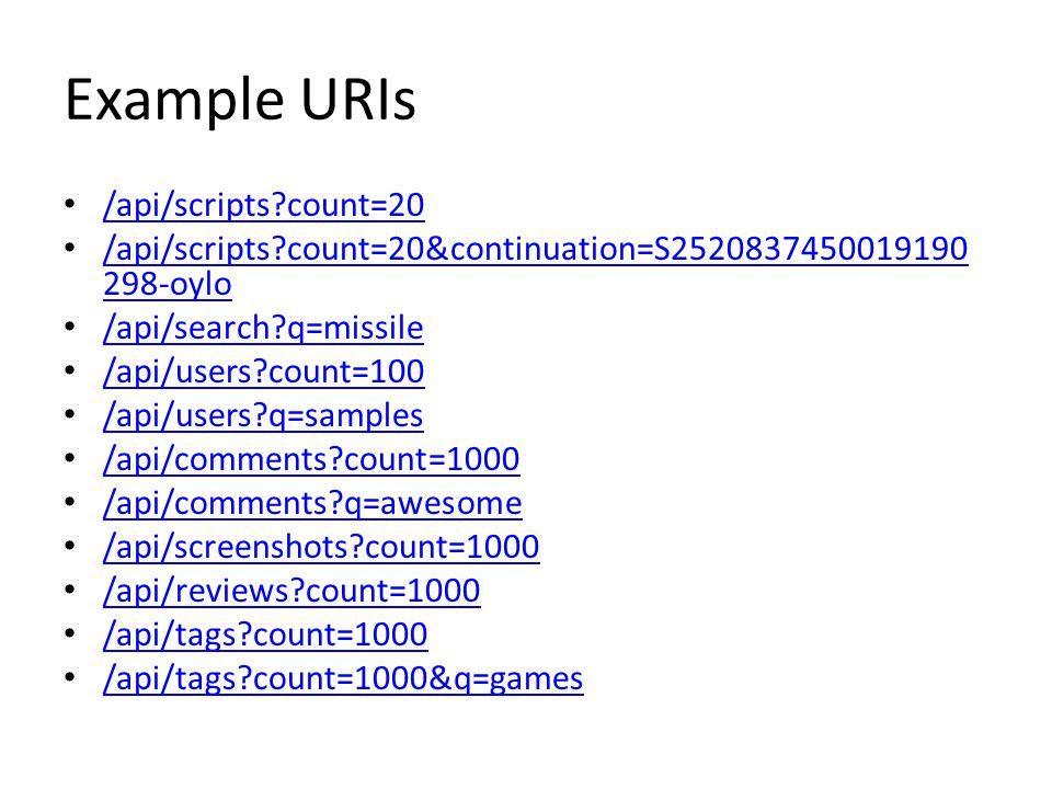 Example URIs /api/scripts count=20 /api/scripts count=20&continuation=S2520837450019190 298-oylo /api/scripts count=20&continuation=S2520837450019190 298-oylo /api/search q=missile /api/users count=100 /api/users q=samples /api/comments count=1000 /api/comments q=awesome /api/screenshots count=1000 /api/reviews count=1000 /api/tags count=1000 /api/tags count=1000&q=games
