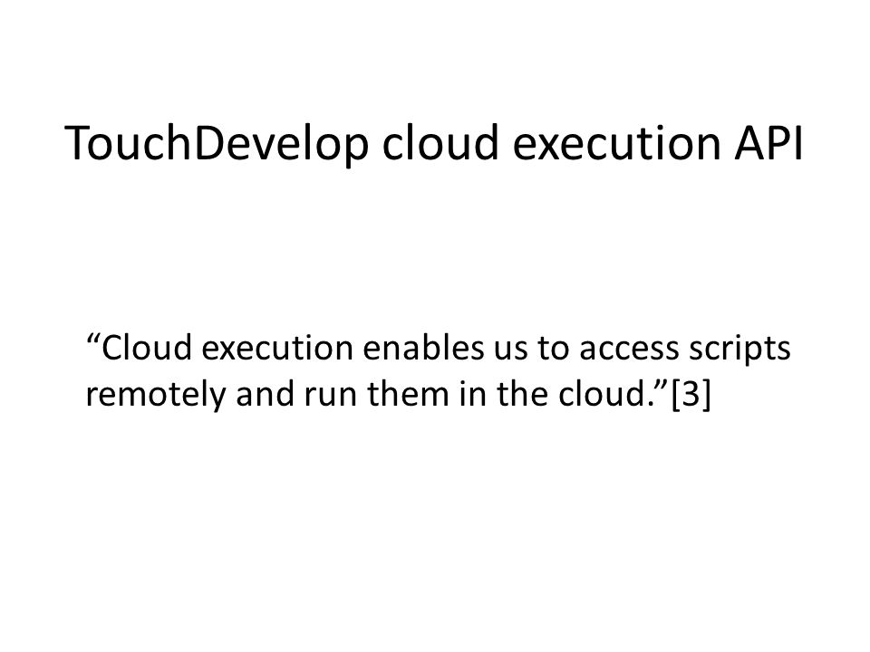 TouchDevelop cloud execution API Cloud execution enables us to access scripts remotely and run them in the cloud. [3]