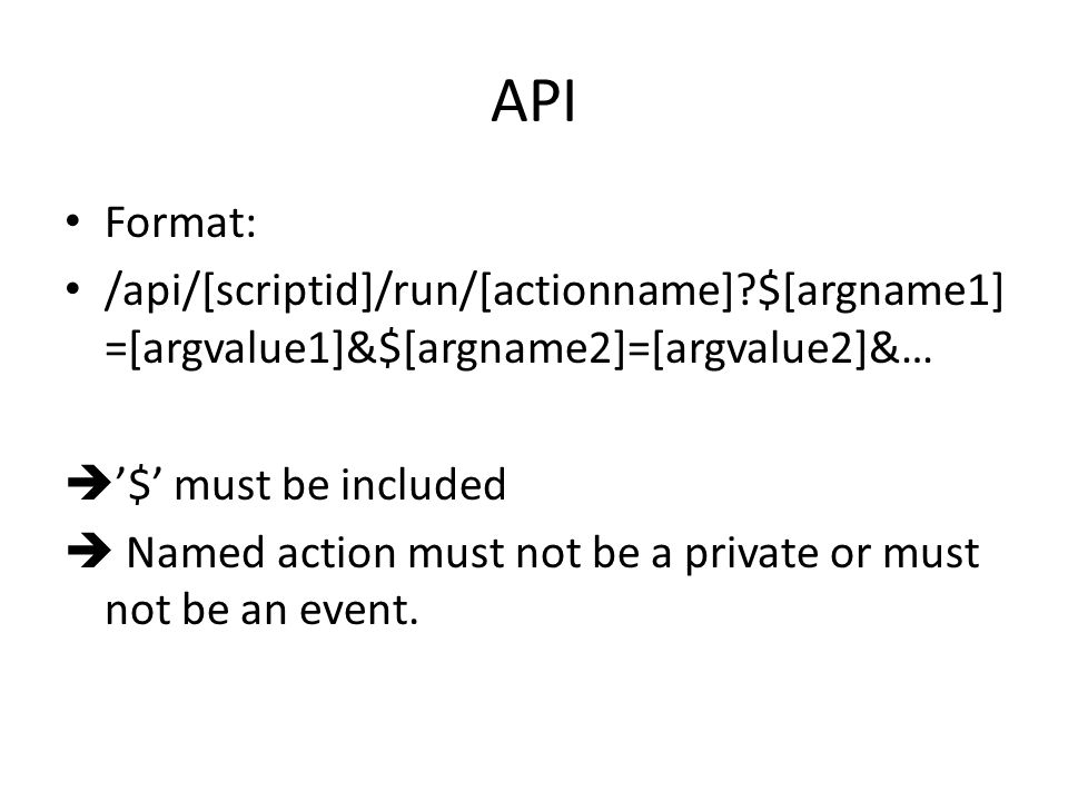 API Format: /api/[scriptid]/run/[actionname] $[argname1] =[argvalue1]&$[argname2]=[argvalue2]&…  '$' must be included  Named action must not be a private or must not be an event.