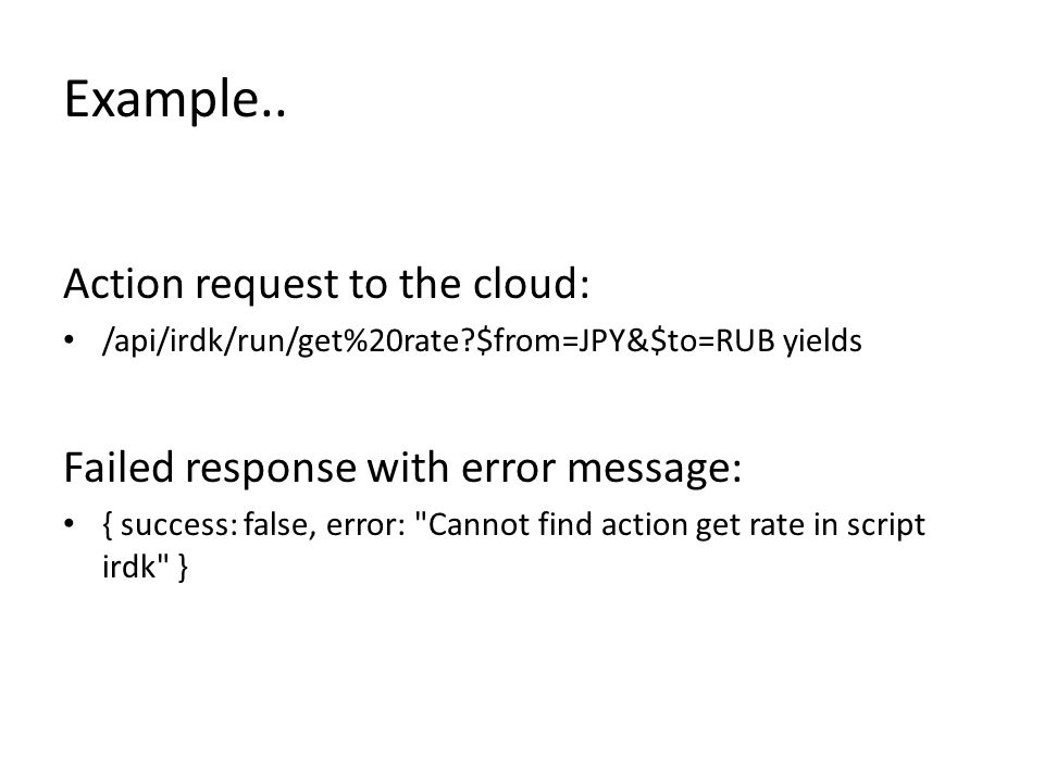 Example.. Action request to the cloud: /api/irdk/run/get%20rate?$from=JPY&$to=RUB yields Failed response with error message: { success: false, error: