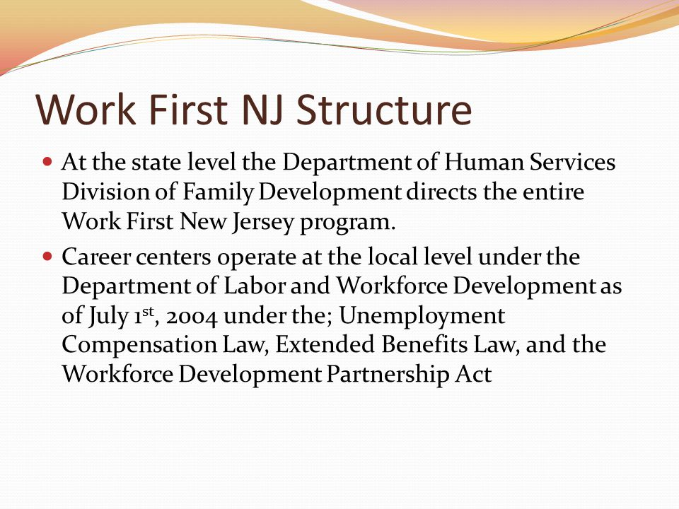 Work First NJ Structure At the state level the Department of Human Services Division of Family Development directs the entire Work First New Jersey program.