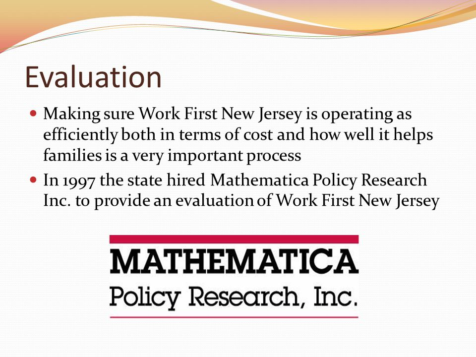 Evaluation Making sure Work First New Jersey is operating as efficiently both in terms of cost and how well it helps families is a very important process In 1997 the state hired Mathematica Policy Research Inc.