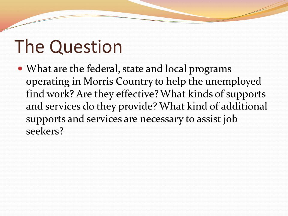 The Question What are the federal, state and local programs operating in Morris Country to help the unemployed find work.