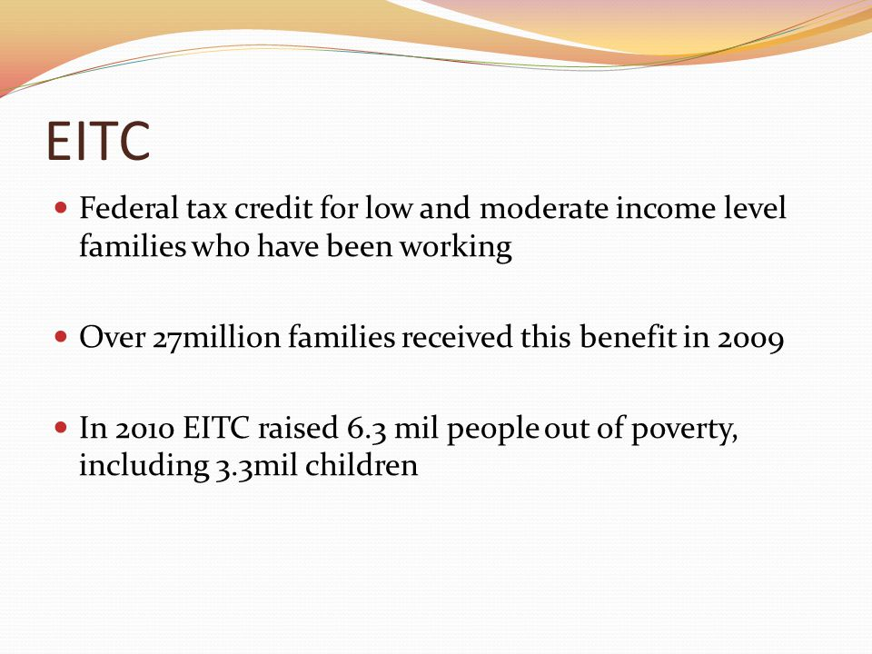 EITC Federal tax credit for low and moderate income level families who have been working Over 27million families received this benefit in 2009 In 2010 EITC raised 6.3 mil people out of poverty, including 3.3mil children