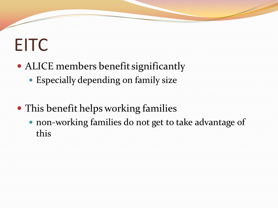 EITC ALICE members benefit significantly Especially depending on family size This benefit helps working families non-working families do not get to take advantage of this