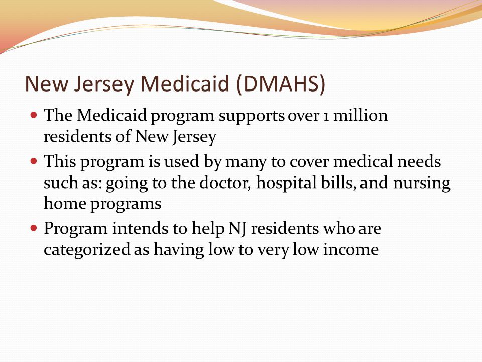 New Jersey Medicaid (DMAHS) The Medicaid program supports over 1 million residents of New Jersey This program is used by many to cover medical needs such as: going to the doctor, hospital bills, and nursing home programs Program intends to help NJ residents who are categorized as having low to very low income