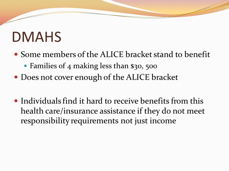 DMAHS Some members of the ALICE bracket stand to benefit Families of 4 making less than $30, 500 Does not cover enough of the ALICE bracket Individuals find it hard to receive benefits from this health care/insurance assistance if they do not meet responsibility requirements not just income