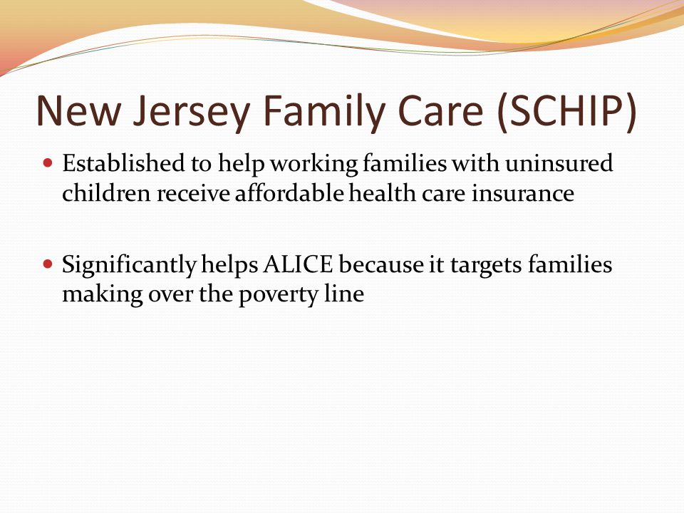New Jersey Family Care (SCHIP) Established to help working families with uninsured children receive affordable health care insurance Significantly helps ALICE because it targets families making over the poverty line