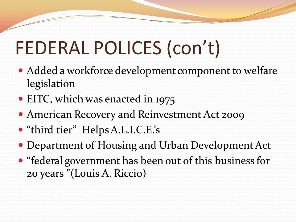FEDERAL POLICES (con't) Added a workforce development component to welfare legislation EITC, which was enacted in 1975 American Recovery and Reinvestment Act 2009 third tier Helps A.L.I.C.E.'s Department of Housing and Urban Development Act federal government has been out of this business for 20 years (Louis A.