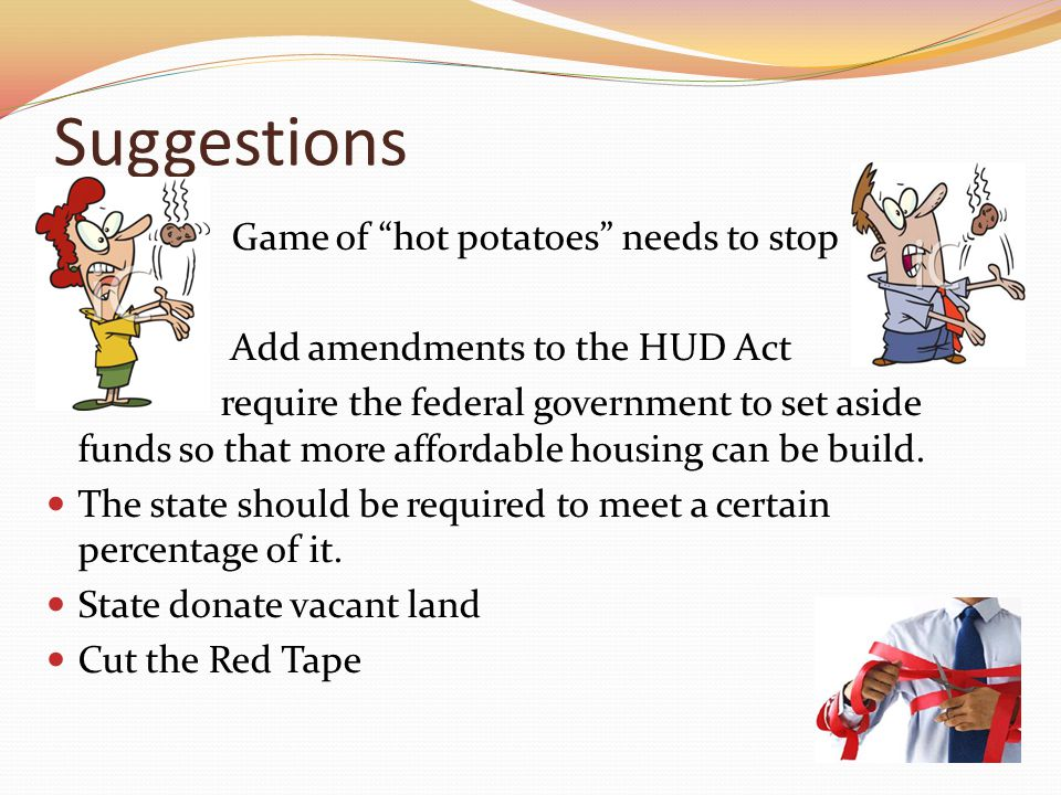 Suggestions Game of hot potatoes needs to stop Add amendments to the HUD Act require the federal government to set aside funds so that more affordable housing can be build.