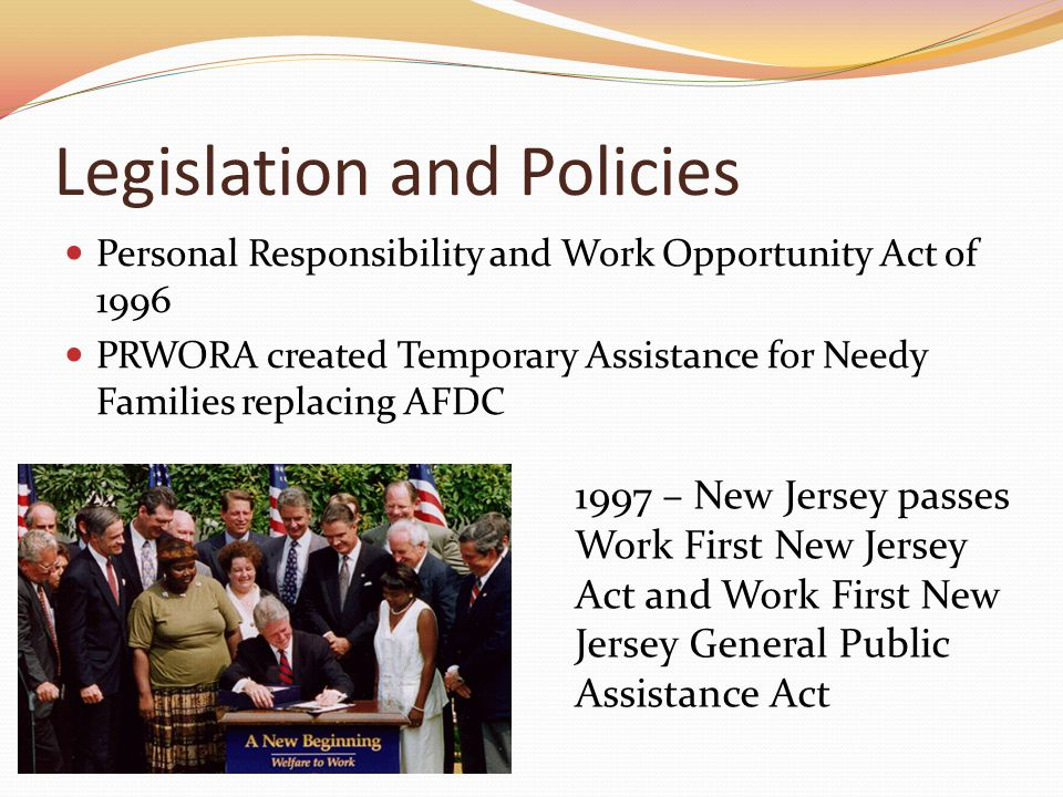 Legislation and Policies Personal Responsibility and Work Opportunity Act of 1996 PRWORA created Temporary Assistance for Needy Families replacing AFDC 1997 – New Jersey passes Work First New Jersey Act and Work First New Jersey General Public Assistance Act