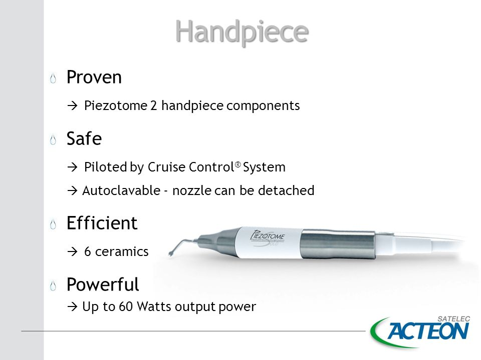 Handpiece Proven  Piezotome 2 handpiece components Safe  Piloted by Cruise Control ® System  Autoclavable - nozzle can be detached Efficient  6 ce