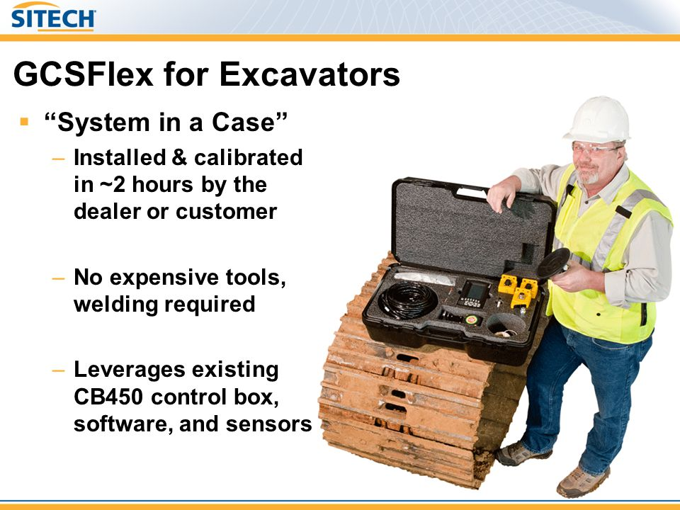 """GCSFlex for Excavators  """"System in a Case"""" –Installed & calibrated in ~2 hours by the dealer or customer –No expensive tools, welding required –Lever"""