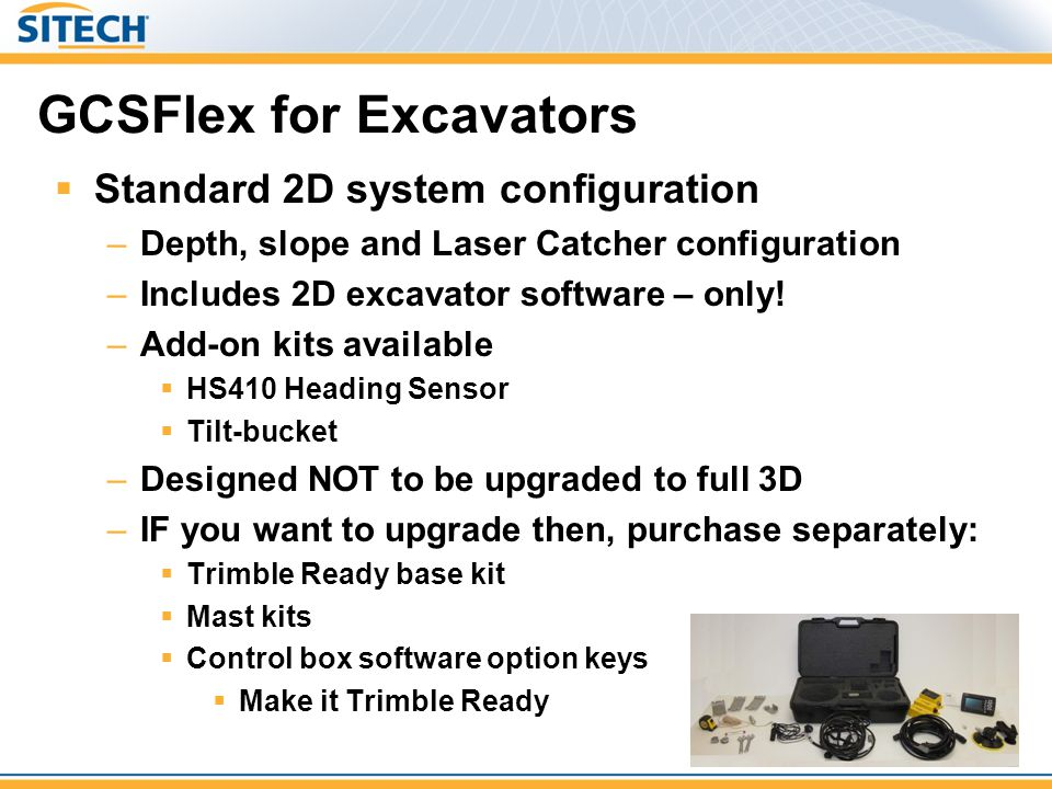 GCSFlex for Excavators  Standard 2D system configuration –Depth, slope and Laser Catcher configuration –Includes 2D excavator software – only! –Add-o