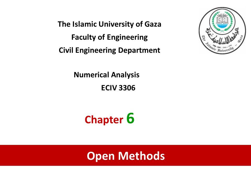 The Islamic University of Gaza Faculty of Engineering Civil Engineering Department Numerical Analysis ECIV 3306 Chapter 6 Open Methods