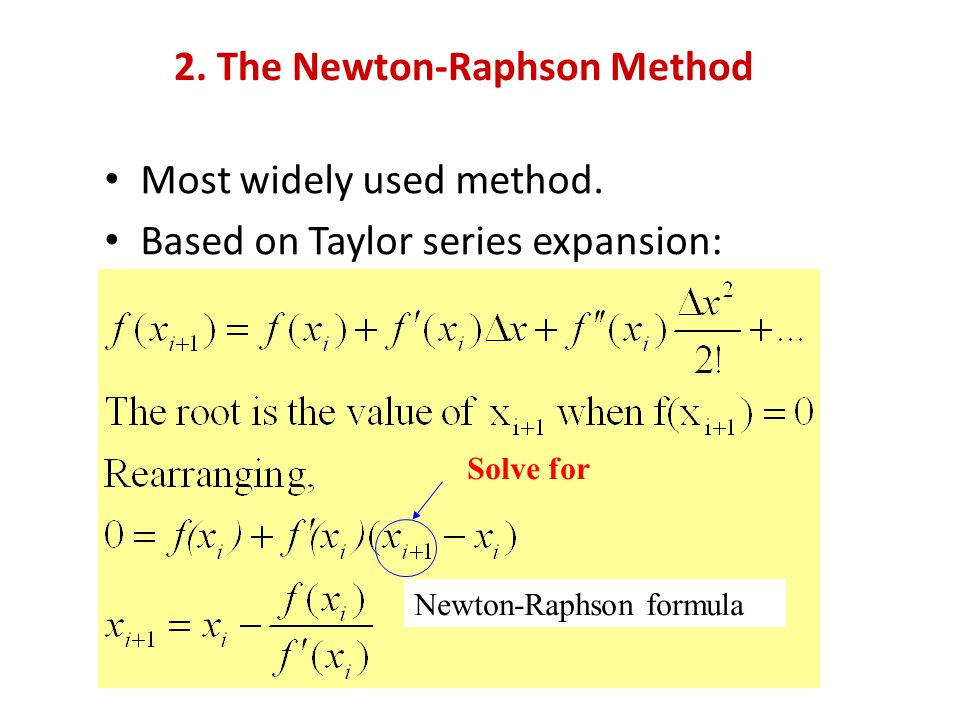 2. The Newton-Raphson Method Most widely used method. Based on Taylor series expansion: Solve for Newton-Raphson formula