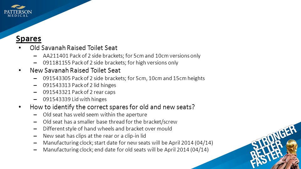 Spares Old Savanah Raised Toilet Seat – AA211401 Pack of 2 side brackets; for 5cm and 10cm versions only – 091181155 Pack of 2 side brackets; for high versions only New Savanah Raised Toilet Seat – 091543305 Pack of 2 side brackets; for 5cm, 10cm and 15cm heights – 091543313 Pack of 2 lid hinges – 091543321 Pack of 2 rear caps – 091543339 Lid with hinges How to identify the correct spares for old and new seats.