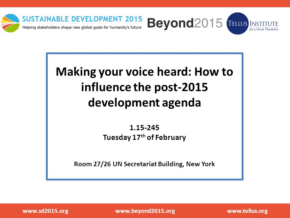 Making your voice heard: How to influence the post-2015 development agenda 1.15-245 Tuesday 17 th of February Room 27/26 UN Secretariat Building, ​New York www.sd2015.org www.beyond2015.org www.tellus.org