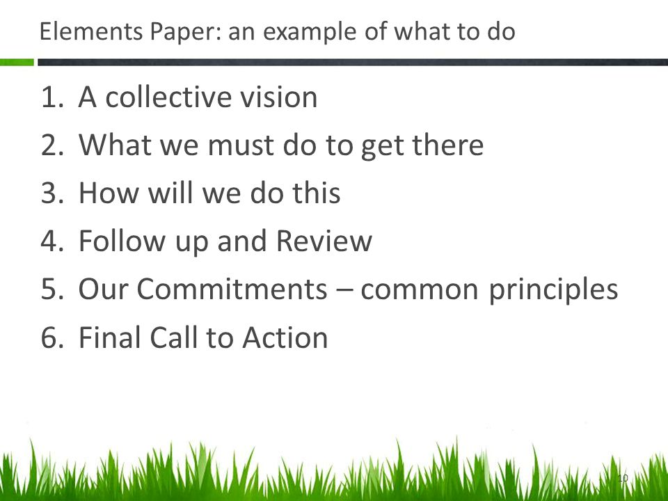 Elements Paper: an example of what to do 1.A collective vision 2.What we must do to get there 3.How will we do this 4.Follow up and Review 5.Our Commitments – common principles 6.Final Call to Action 10