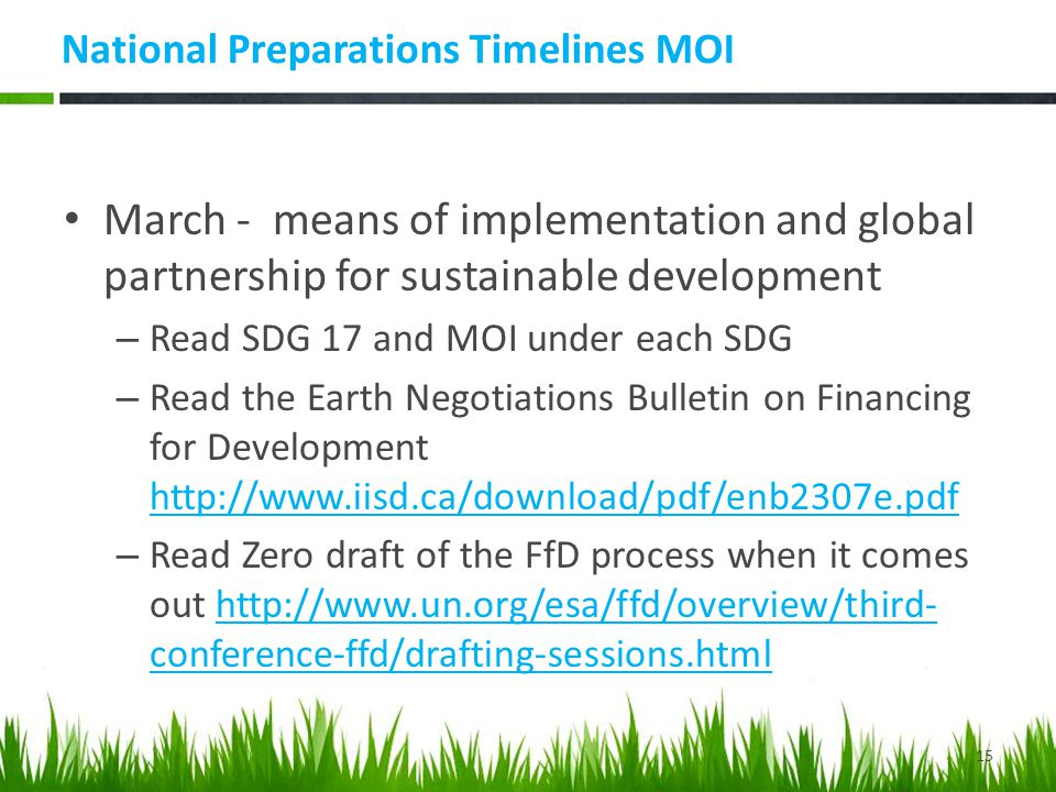 National Preparations Timelines MOI March - means of implementation and global partnership for sustainable development – Read SDG 17 and MOI under each SDG – Read the Earth Negotiations Bulletin on Financing for Development http://www.iisd.ca/download/pdf/enb2307e.pdf http://www.iisd.ca/download/pdf/enb2307e.pdf – Read Zero draft of the FfD process when it comes out http://www.un.org/esa/ffd/overview/third- conference-ffd/drafting-sessions.htmlhttp://www.un.org/esa/ffd/overview/third- conference-ffd/drafting-sessions.html 15